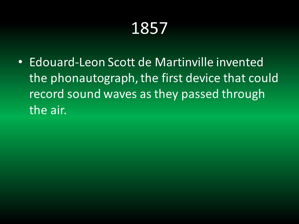 1857 Edouard-Leon Scott de Martinville invented the phonautograph, the first device that could record sound waves as they passed through the air.