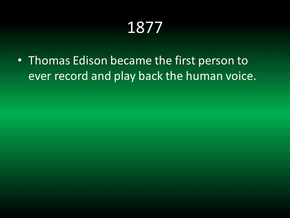 1877 Thomas Edison became the first person to ever record and play back the human voice.