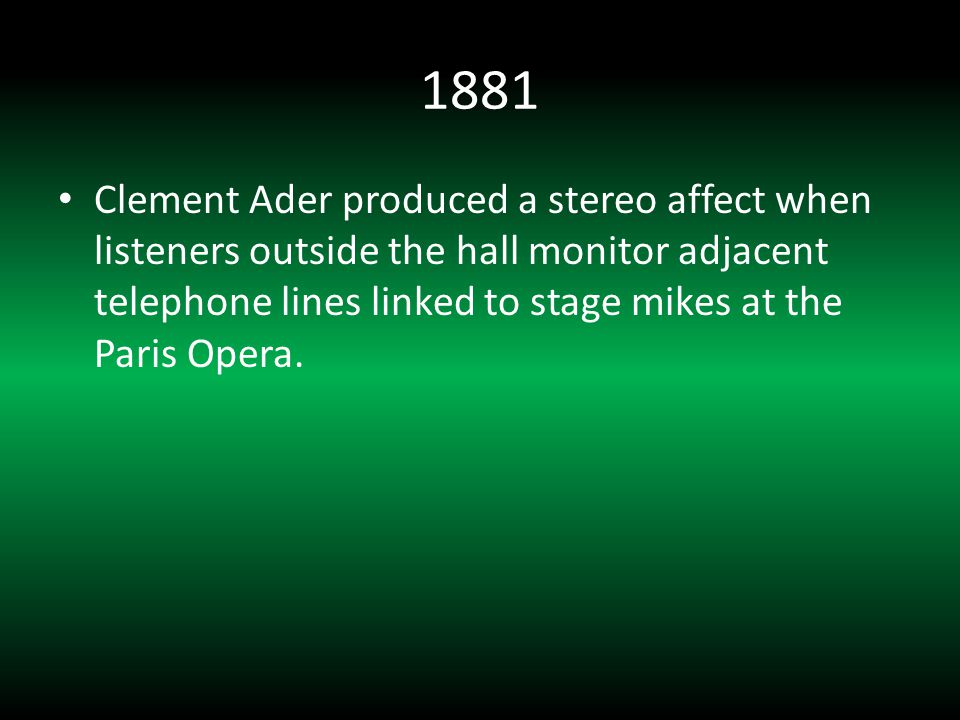 1881 Clement Ader produced a stereo affect when listeners outside the hall monitor adjacent telephone lines linked to stage mikes at the Paris Opera.