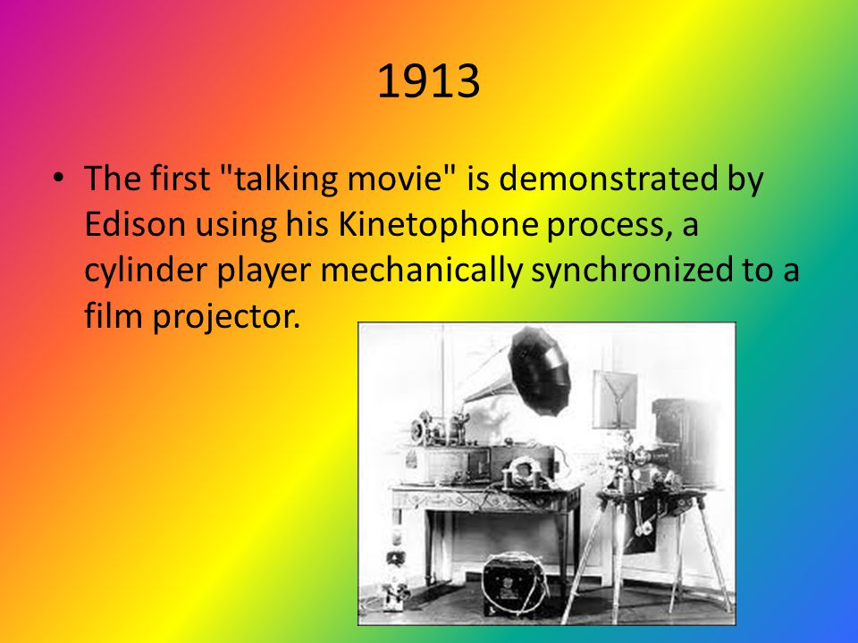 1913 The first talking movie is demonstrated by Edison using his Kinetophone process, a cylinder player mechanically synchronized to a film projector.