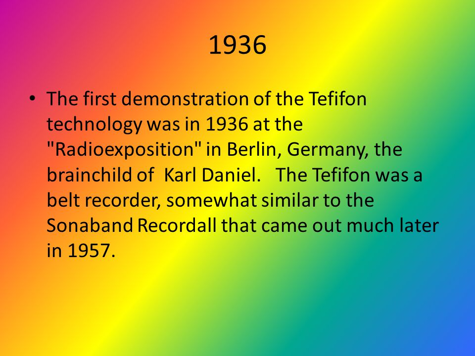 1936 The first demonstration of the Tefifon technology was in 1936 at the Radioexposition in Berlin, Germany, the brainchild of Karl Daniel.
