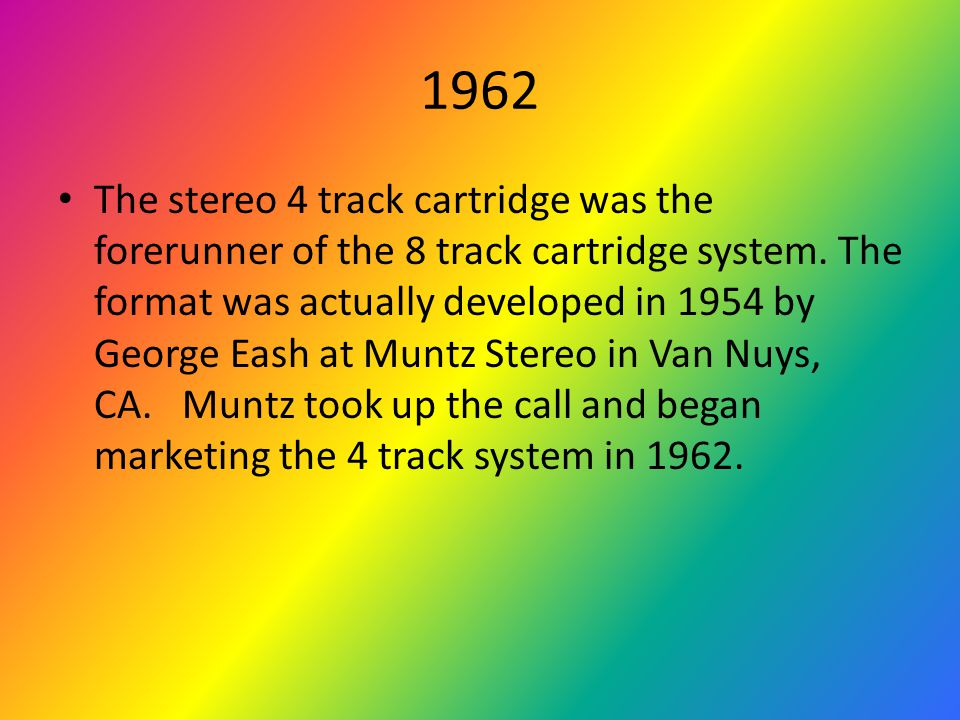 1962 The stereo 4 track cartridge was the forerunner of the 8 track cartridge system.
