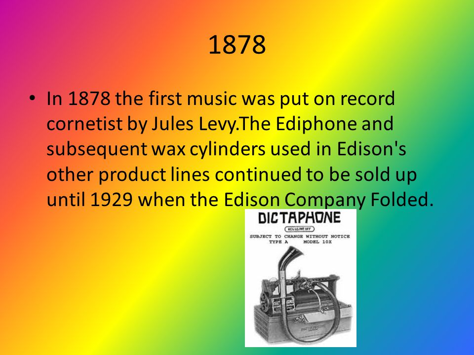 1878 In 1878 the first music was put on record cornetist by Jules Levy.The Ediphone and subsequent wax cylinders used in Edison s other product lines continued to be sold up until 1929 when the Edison Company Folded.