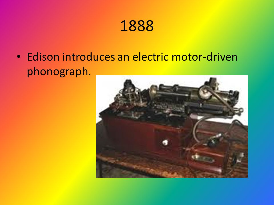 1888 Edison introduces an electric motor-driven phonograph.