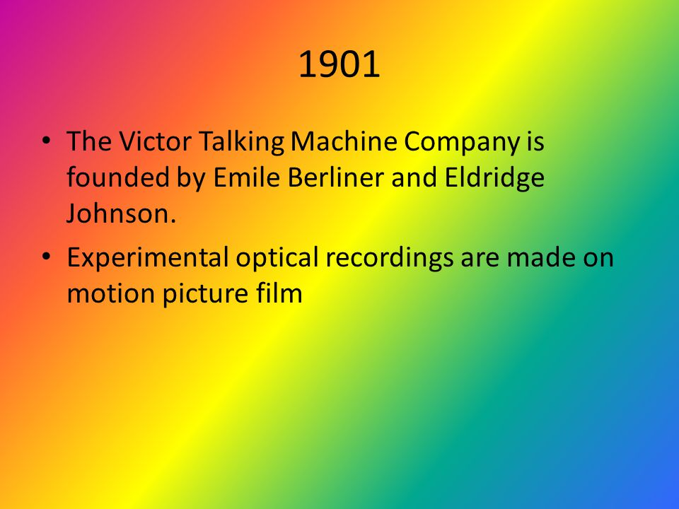 1901 The Victor Talking Machine Company is founded by Emile Berliner and Eldridge Johnson.
