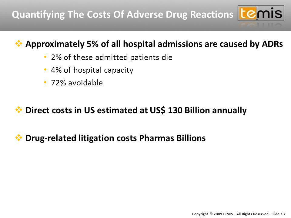 Copyright © 2009 TEMIS - All Rights Reserved - Slide 13 Quantifying The Costs Of Adverse Drug Reactions Approximately 5% of all hospital admissions are caused by ADRs 2% of these admitted patients die 4% of hospital capacity 72% avoidable Direct costs in US estimated at US$ 130 Billion annually Drug-related litigation costs Pharmas Billions