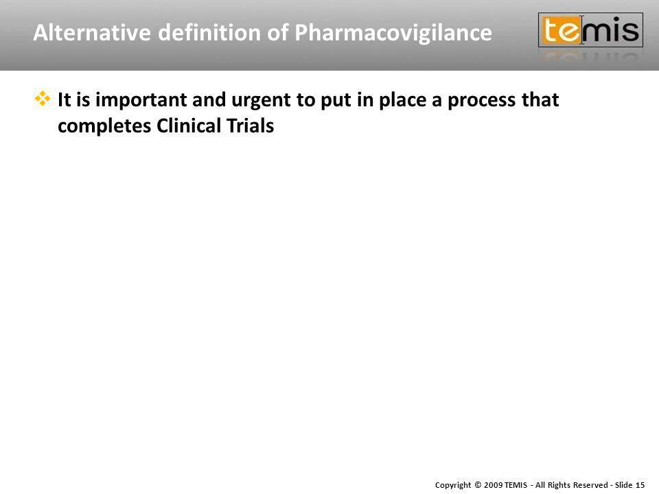 Copyright © 2009 TEMIS - All Rights Reserved - Slide 15 Alternative definition of Pharmacovigilance It is important and urgent to put in place a process that completes Clinical Trials