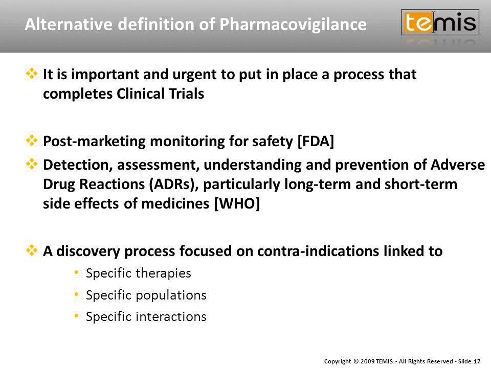 Copyright © 2009 TEMIS - All Rights Reserved - Slide 17 Alternative definition of Pharmacovigilance It is important and urgent to put in place a process that completes Clinical Trials Post-marketing monitoring for safety [FDA] Detection, assessment, understanding and prevention of Adverse Drug Reactions (ADRs), particularly long-term and short-term side effects of medicines [WHO] A discovery process focused on contra-indications linked to Specific therapies Specific populations Specific interactions