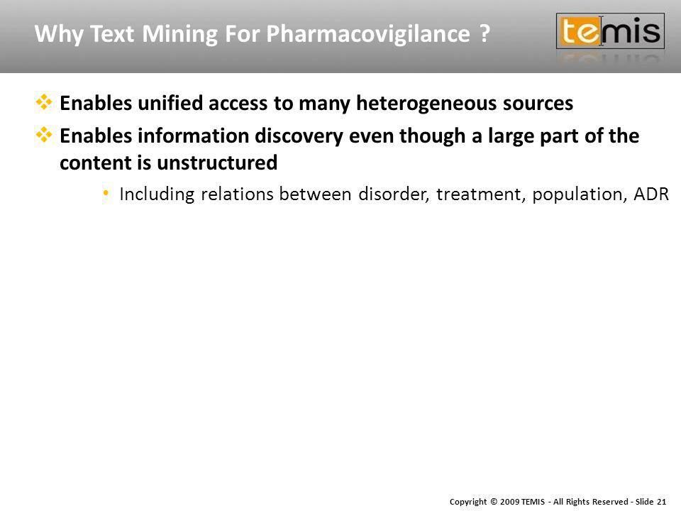 Copyright © 2009 TEMIS - All Rights Reserved - Slide 21 Why Text Mining For Pharmacovigilance .