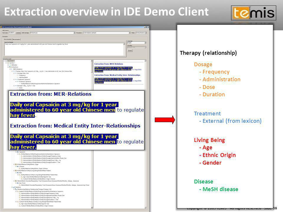 Copyright © 2009 TEMIS - All Rights Reserved - Slide 38 Extraction overview in IDE Demo Client Therapy (relationship) Dosage - Frequency - Administration - Dose - Duration Treatment - External (from lexicon) Living Being - Age - Ethnic Origin - Gender Disease - MeSH disease