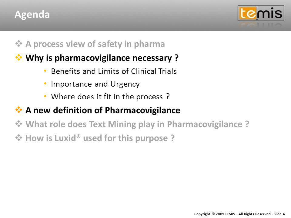 Copyright © 2009 TEMIS - All Rights Reserved - Slide 4 Agenda A process view of safety in pharma Why is pharmacovigilance necessary .