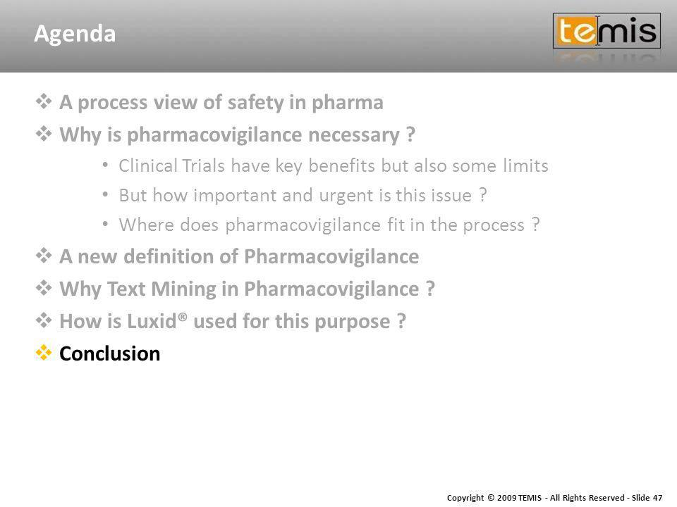 Copyright © 2009 TEMIS - All Rights Reserved - Slide 47 Agenda A process view of safety in pharma Why is pharmacovigilance necessary .