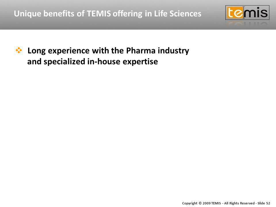 Copyright © 2009 TEMIS - All Rights Reserved - Slide 52 Unique benefits of TEMIS offering in Life Sciences Long experience with the Pharma industry and specialized in-house expertise