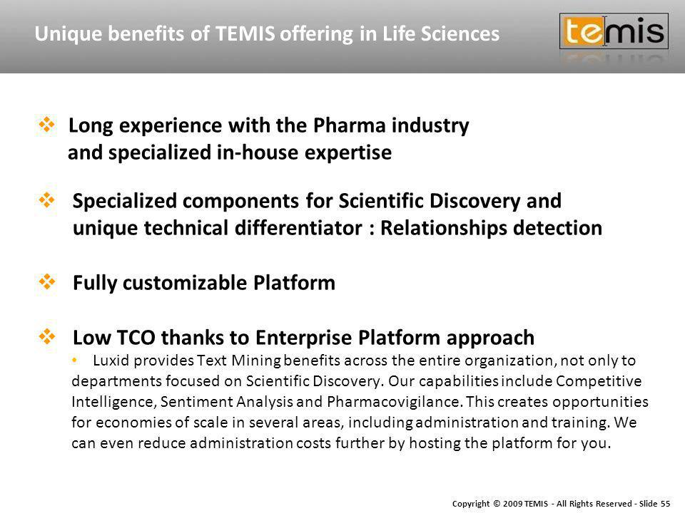 Copyright © 2009 TEMIS - All Rights Reserved - Slide 55 Unique benefits of TEMIS offering in Life Sciences Long experience with the Pharma industry and specialized in-house expertise Specialized components for Scientific Discovery and unique technical differentiator : Relationships detection Fully customizable Platform Low TCO thanks to Enterprise Platform approach Luxid provides Text Mining benefits across the entire organization, not only to departments focused on Scientific Discovery.
