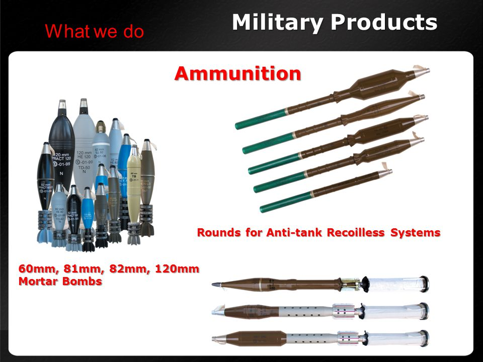 Ammunition Military Products What we do 60mm, 81mm, 82mm, 120mm Mortar Bombs Rounds for Anti-tank Recoilless Systems