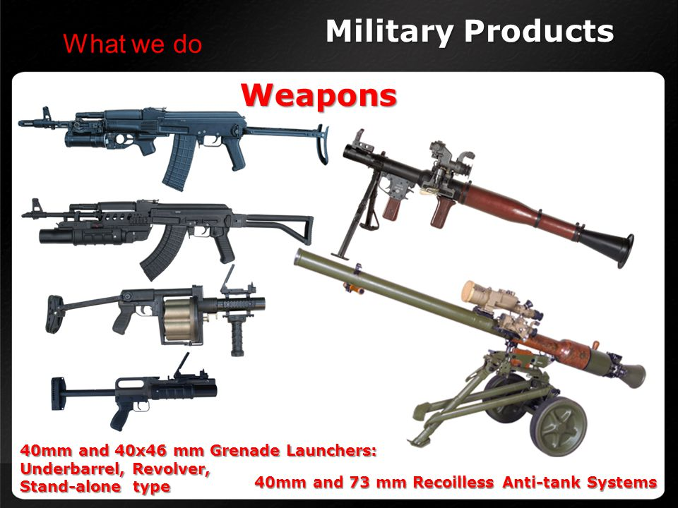Military Products Weapons What we do 40mm and 40x46 mm Grenade Launchers: Underbarrel, Revolver, Stand-alone type 40mm and 73 mm Recoilless Anti-tank