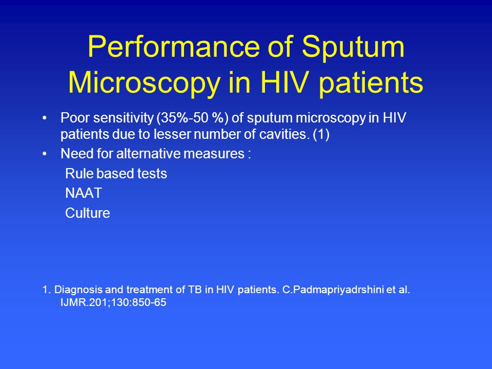 Performance of Sputum Microscopy in HIV patients Poor sensitivity (35%-50 %) of sputum microscopy in HIV patients due to lesser number of cavities. (1