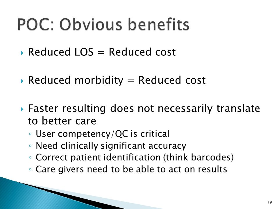 Reduced LOS = Reduced cost Reduced morbidity = Reduced cost Faster resulting does not necessarily translate to better care User competency/QC is critical Need clinically significant accuracy Correct patient identification (think barcodes) Care givers need to be able to act on results 19