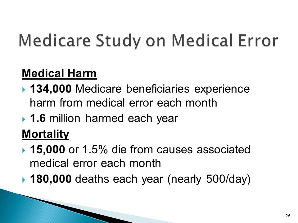 Medical Harm 134,000 Medicare beneficiaries experience harm from medical error each month 1.6 million harmed each year Mortality 15,000 or 1.5% die from causes associated medical error each month 180,000 deaths each year (nearly 500/day) 26