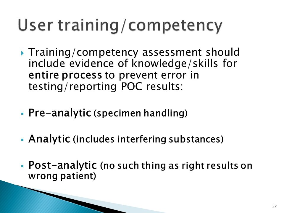 Training/competency assessment should include evidence of knowledge/skills for entire process to prevent error in testing/reporting POC results: Pre-analytic (specimen handling) Analytic (includes interfering substances) Post-analytic (no such thing as right results on wrong patient) 27
