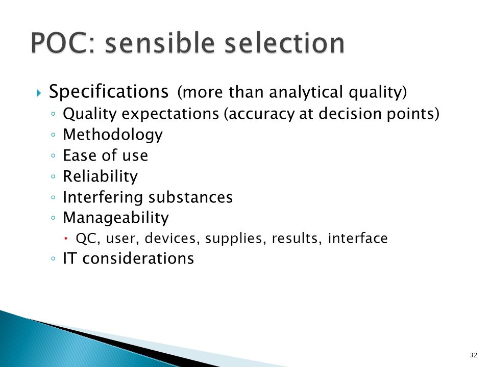 Specifications (more than analytical quality) Quality expectations (accuracy at decision points) Methodology Ease of use Reliability Interfering substances Manageability QC, user, devices, supplies, results, interface IT considerations 32