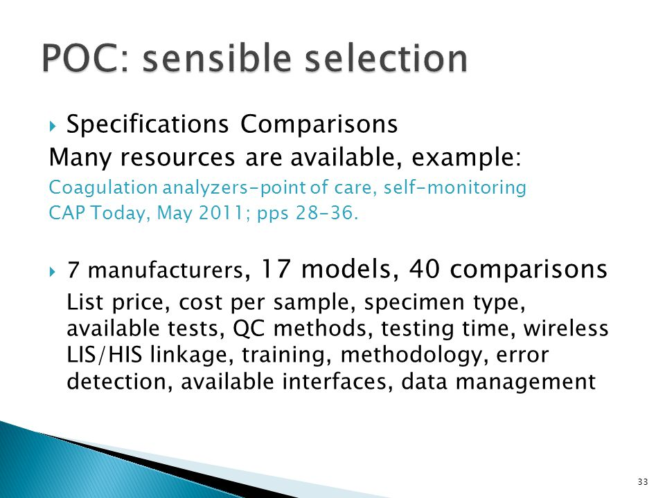Specifications Comparisons Many resources are available, example: Coagulation analyzers-point of care, self-monitoring CAP Today, May 2011; pps 28-36.