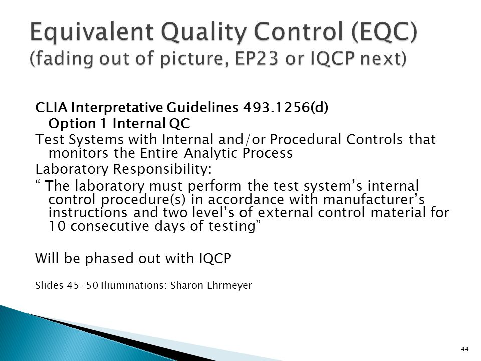CLIA Interpretative Guidelines 493.1256(d) Option 1 Internal QC Test Systems with Internal and/or Procedural Controls that monitors the Entire Analytic Process Laboratory Responsibility: The laboratory must perform the test systems internal control procedure(s) in accordance with manufacturers instructions and two levels of external control material for 10 consecutive days of testing Will be phased out with IQCP Slides 45-50 Iliuminations: Sharon Ehrmeyer 44