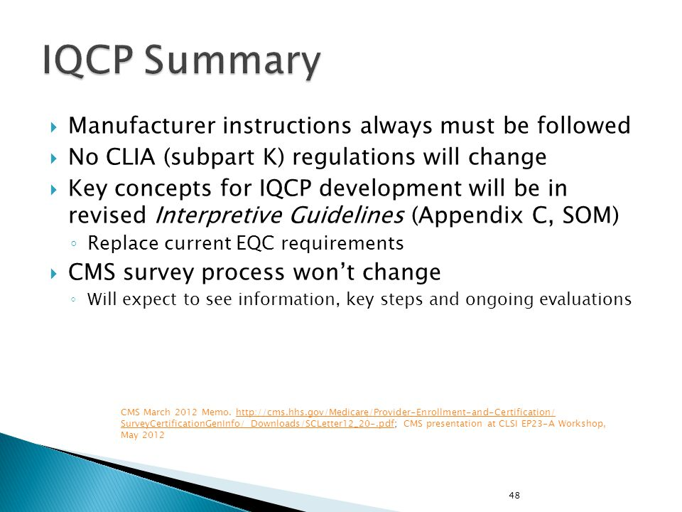 Manufacturer instructions always must be followed No CLIA (subpart K) regulations will change Key concepts for IQCP development will be in revised Interpretive Guidelines (Appendix C, SOM) Replace current EQC requirements CMS survey process wont change Will expect to see information, key steps and ongoing evaluations 48 CMS March 2012 Memo.
