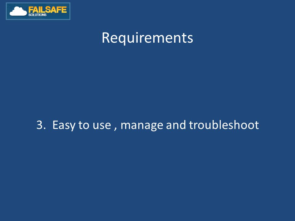 Requirements 3. Easy to use, manage and troubleshoot