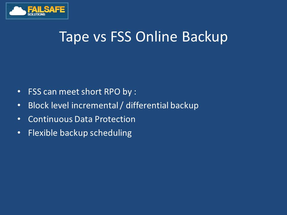 Tape vs FSS Online Backup FSS can meet short RPO by : Block level incremental / differential backup Continuous Data Protection Flexible backup scheduling