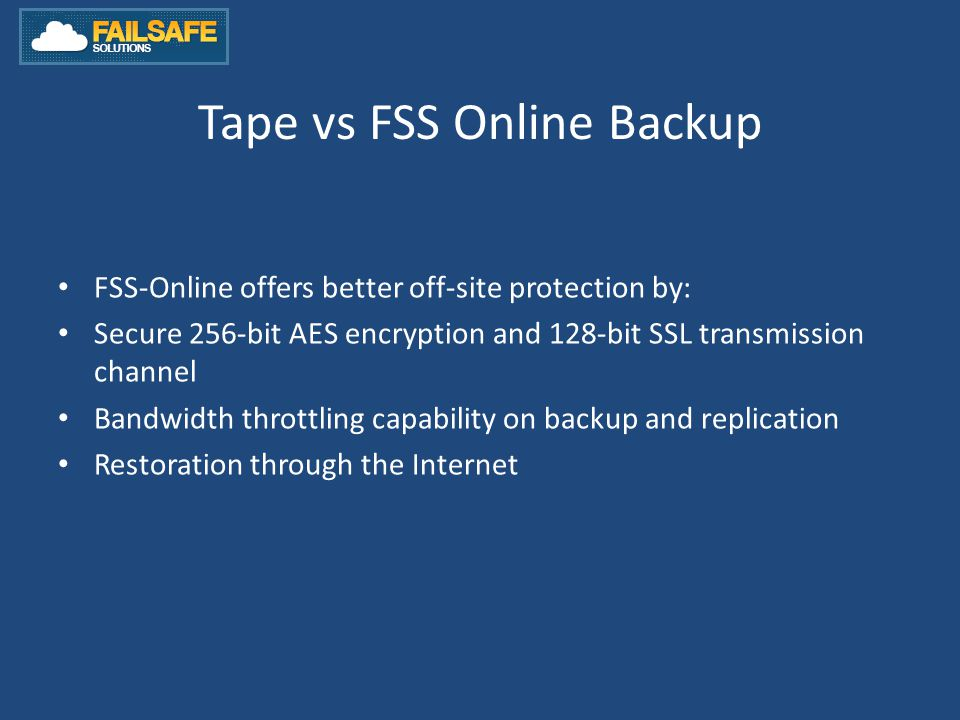 Tape vs FSS Online Backup FSS-Online offers better off-site protection by: Secure 256-bit AES encryption and 128-bit SSL transmission channel Bandwidth throttling capability on backup and replication Restoration through the Internet