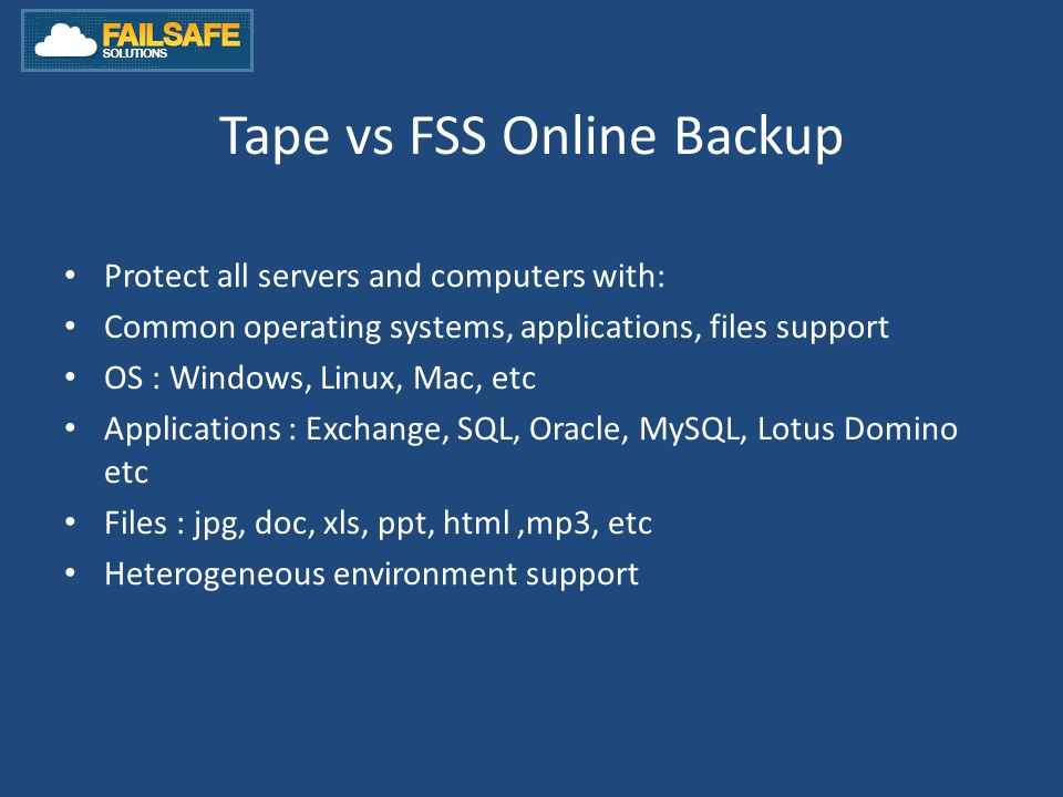 Tape vs FSS Online Backup Protect all servers and computers with: Common operating systems, applications, files support OS : Windows, Linux, Mac, etc Applications : Exchange, SQL, Oracle, MySQL, Lotus Domino etc Files : jpg, doc, xls, ppt, html,mp3, etc Heterogeneous environment support