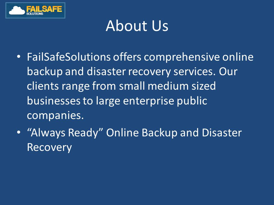 About Us FailSafeSolutions offers comprehensive online backup and disaster recovery services.