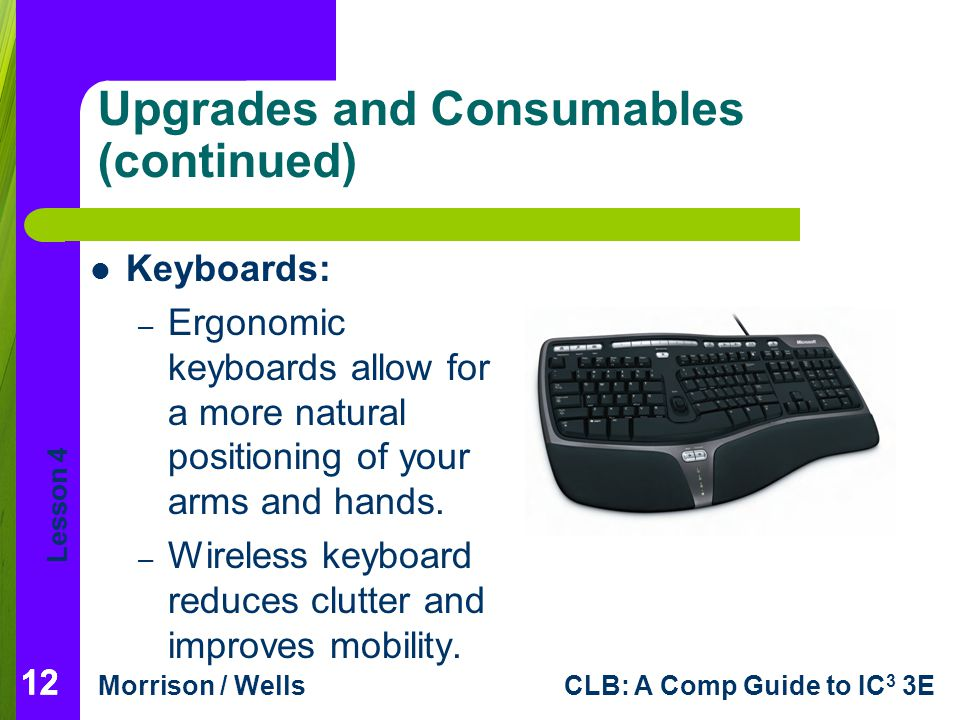 Lesson 4 Morrison / WellsCLB: A Comp Guide to IC 3 3E 12 Upgrades and Consumables (continued) 12 Keyboards: – Ergonomic keyboards allow for a more nat