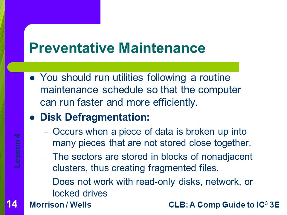Lesson 4 Morrison / WellsCLB: A Comp Guide to IC 3 3E 14 Preventative Maintenance You should run utilities following a routine maintenance schedule so that the computer can run faster and more efficiently.