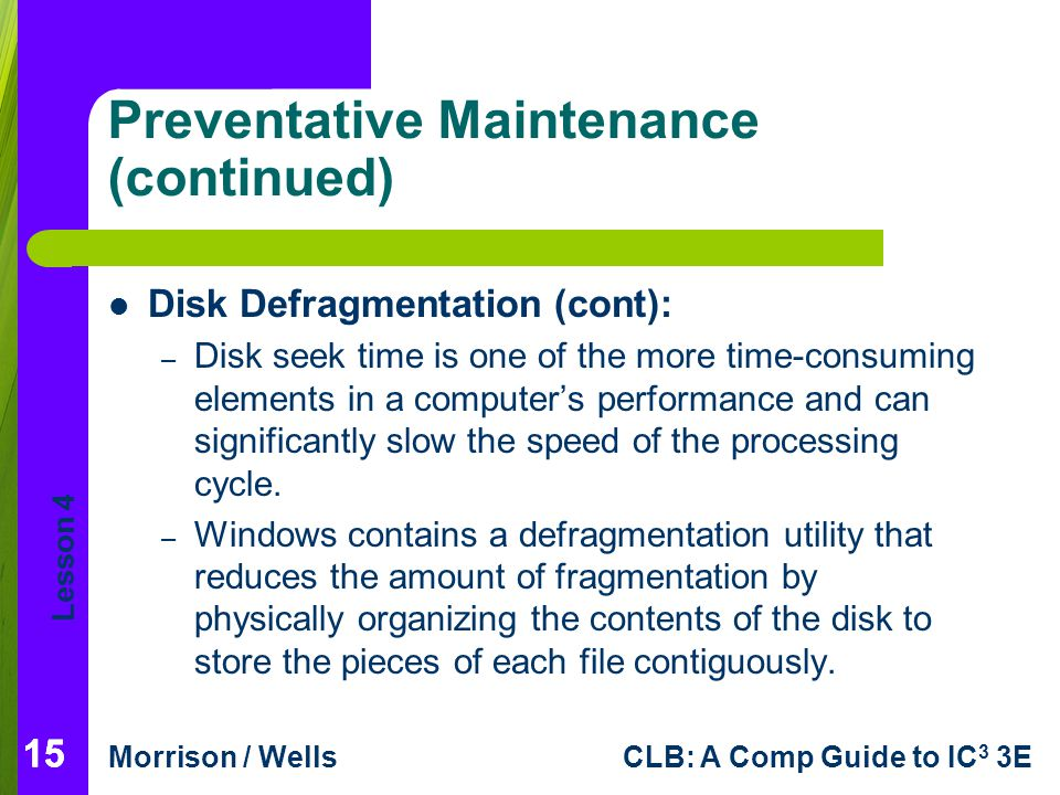 Lesson 4 Morrison / WellsCLB: A Comp Guide to IC 3 3E 15 Preventative Maintenance (continued) Disk Defragmentation (cont): – Disk seek time is one of