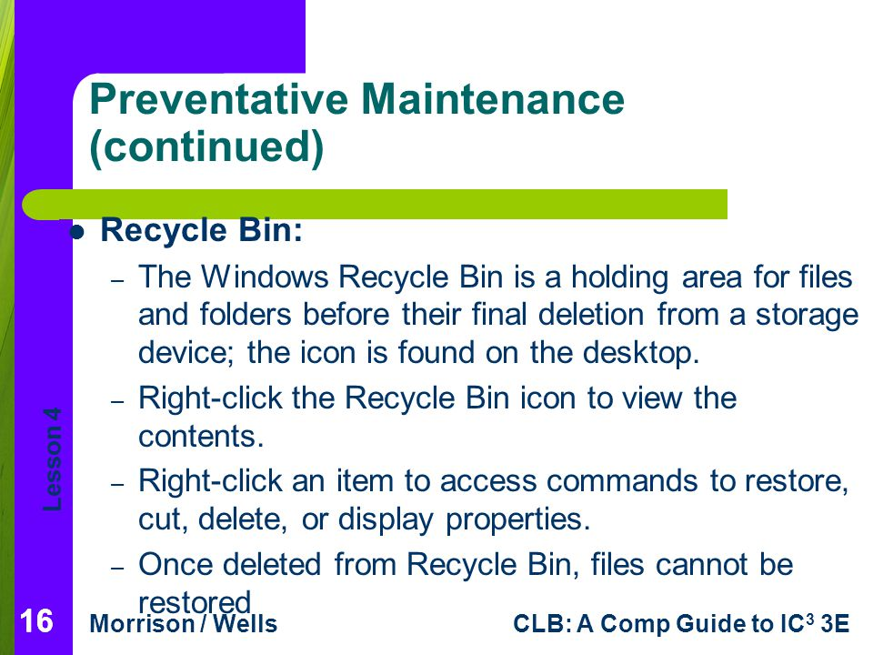 Lesson 4 Morrison / WellsCLB: A Comp Guide to IC 3 3E 16 Preventative Maintenance (continued) Recycle Bin: – The Windows Recycle Bin is a holding area for files and folders before their final deletion from a storage device; the icon is found on the desktop.