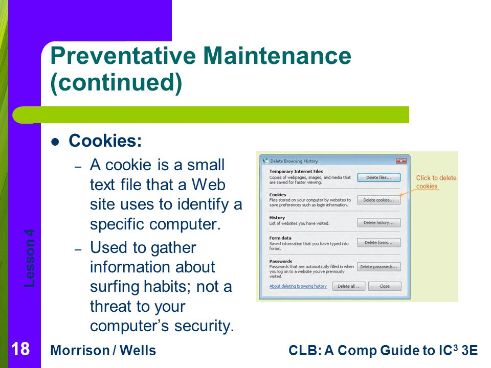 Lesson 4 Morrison / WellsCLB: A Comp Guide to IC 3 3E Preventative Maintenance (continued) Cookies: – A cookie is a small text file that a Web site uses to identify a specific computer.