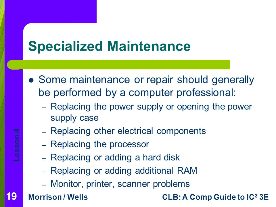 Lesson 4 Morrison / WellsCLB: A Comp Guide to IC 3 3E 19 Specialized Maintenance Some maintenance or repair should generally be performed by a computer professional: – Replacing the power supply or opening the power supply case – Replacing other electrical components – Replacing the processor – Replacing or adding a hard disk – Replacing or adding additional RAM – Monitor, printer, scanner problems 19