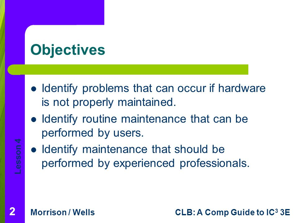 Lesson 4 Morrison / WellsCLB: A Comp Guide to IC 3 3E 222 Objectives Identify problems that can occur if hardware is not properly maintained. Identify