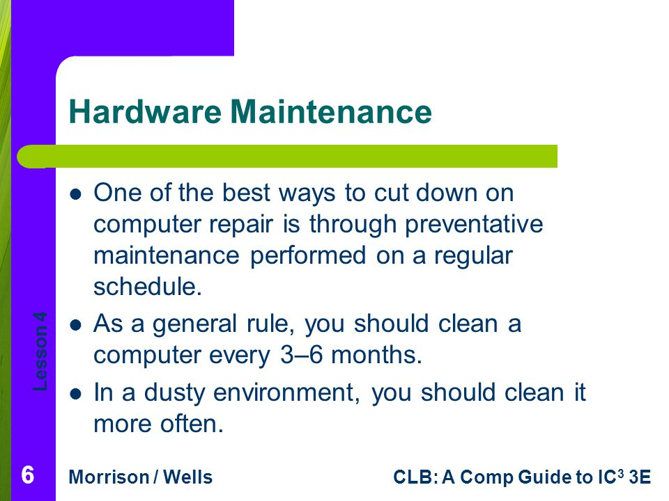Lesson 4 Morrison / WellsCLB: A Comp Guide to IC 3 3E Hardware Maintenance One of the best ways to cut down on computer repair is through preventative maintenance performed on a regular schedule.