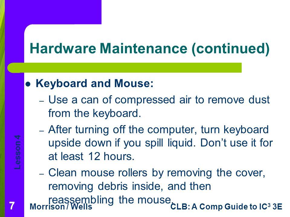 Lesson 4 Morrison / WellsCLB: A Comp Guide to IC 3 3E Hardware Maintenance (continued) Keyboard and Mouse: – Use a can of compressed air to remove dus