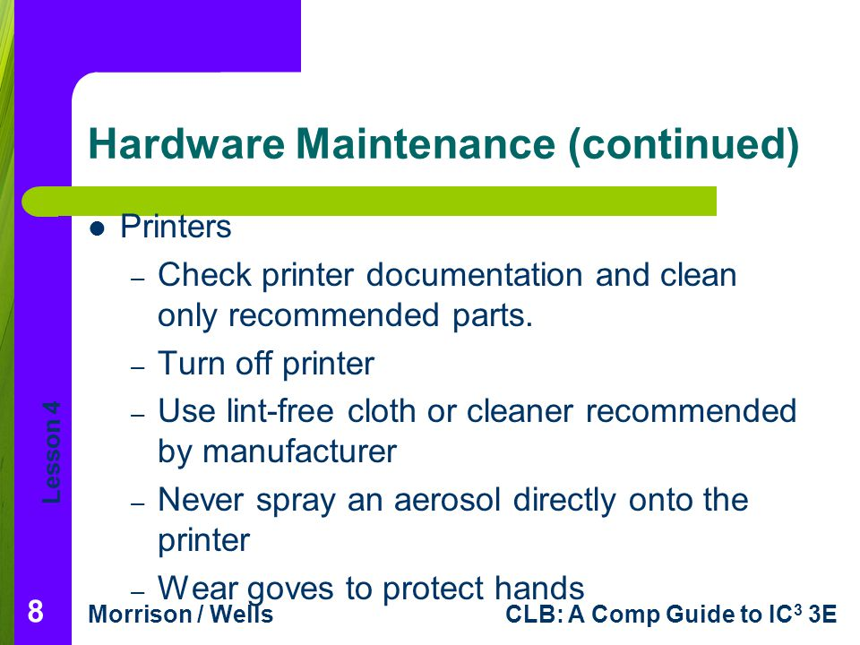 Lesson 4 Morrison / WellsCLB: A Comp Guide to IC 3 3E Hardware Maintenance (continued) Printers – Check printer documentation and clean only recommended parts.