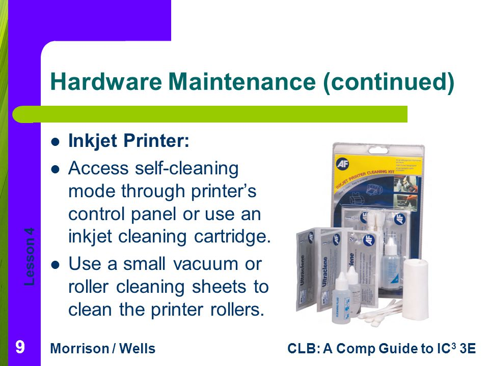 Lesson 4 Morrison / WellsCLB: A Comp Guide to IC 3 3E Hardware Maintenance (continued) Inkjet Printer: Access self-cleaning mode through printers control panel or use an inkjet cleaning cartridge.