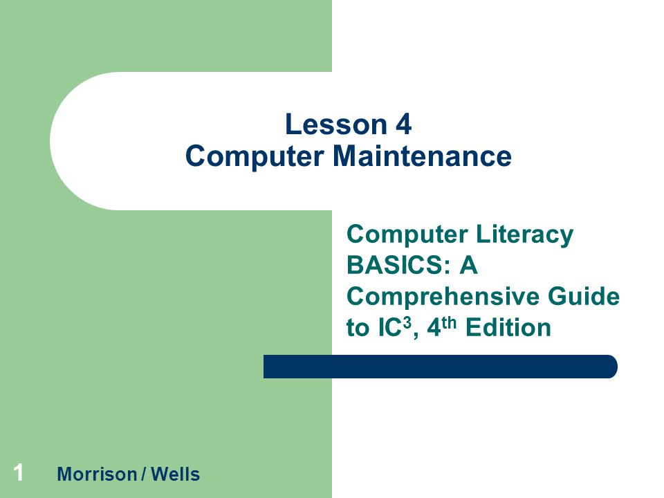 1 Lesson 4 Computer Maintenance Computer Literacy BASICS: A Comprehensive Guide to IC 3, 4 th Edition Morrison / Wells