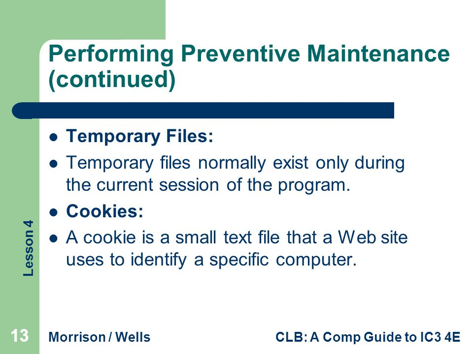 Lesson 4 Morrison / WellsCLB: A Comp Guide to IC3 4E 13 Performing Preventive Maintenance (continued) Temporary Files: Temporary files normally exist only during the current session of the program.