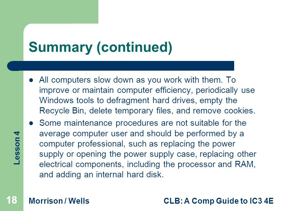 Lesson 4 Morrison / WellsCLB: A Comp Guide to IC3 4E 18 Summary (continued) All computers slow down as you work with them.
