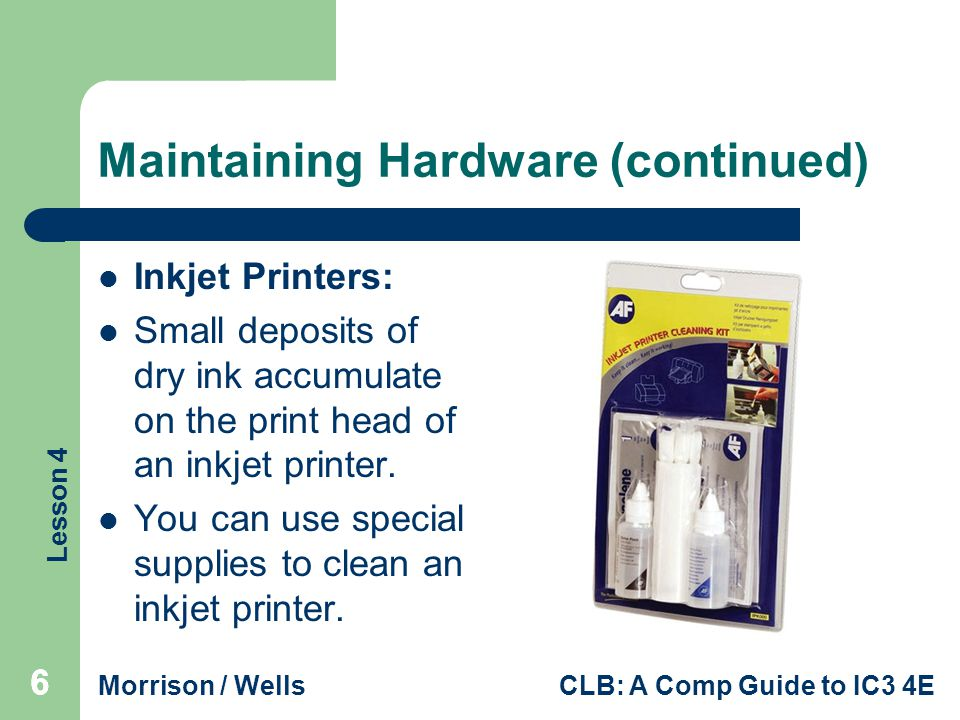 Lesson 4 Morrison / WellsCLB: A Comp Guide to IC3 4E Maintaining Hardware (continued) Inkjet Printers: Small deposits of dry ink accumulate on the print head of an inkjet printer.
