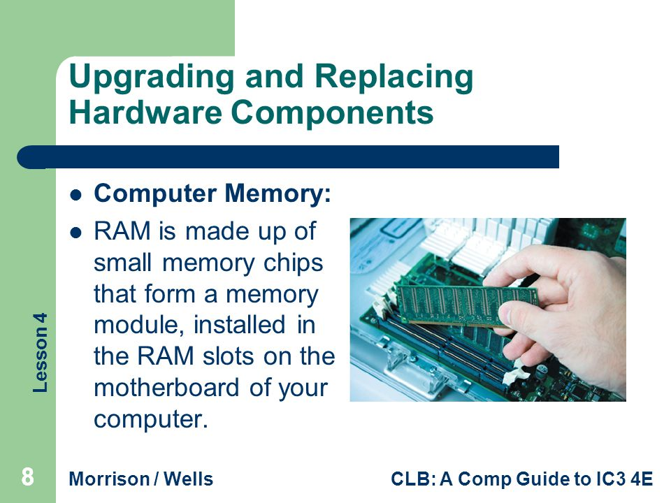Lesson 4 Morrison / WellsCLB: A Comp Guide to IC3 4E Upgrading and Replacing Hardware Components Computer Memory: RAM is made up of small memory chips that form a memory module, installed in the RAM slots on the motherboard of your computer.