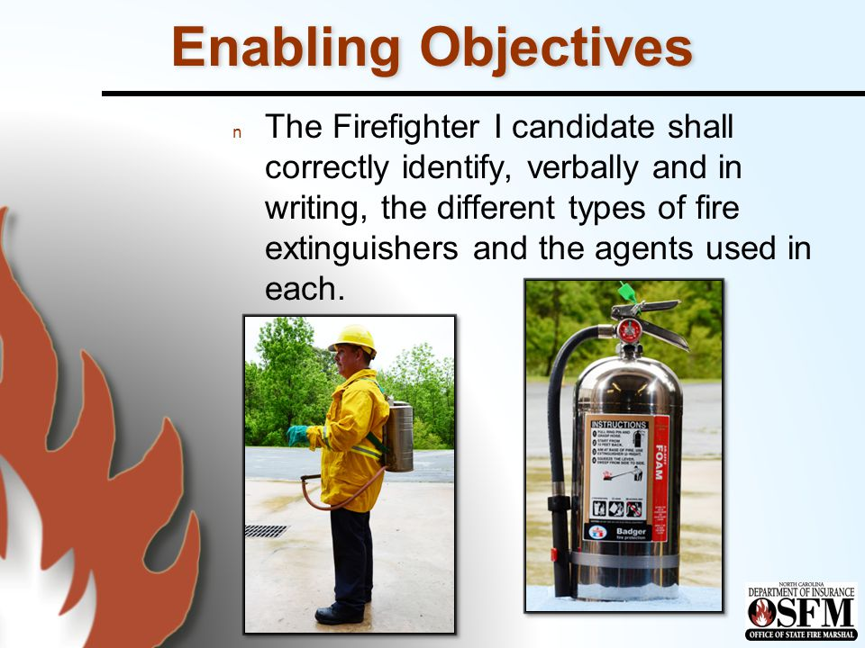 Enabling Objectives n The Firefighter I candidate shall visually, verbally, and by physical demonstration correctly inspect portable fire extinguishers and determine proper working order and placement.